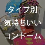 タイプ別!気持ちいいコンドームまとめ20選!!